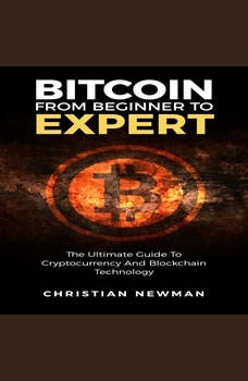 Bitcoin From Beginner To Expert: The Ultimate Guide To Cryptocurrency And Blockchain Technology, Christian Newman