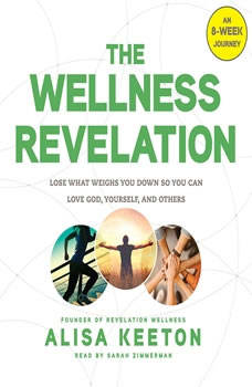 The Wellness Revelation: Lose What Weighs You Down So You Can Love God, Yourself, and Others, Alisa Keeton