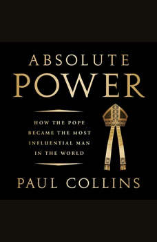 Absolute Power: How the Pope Became the Most Influential Man in the World How the Pope Became the Most Influential Man in the World, Paul Collins