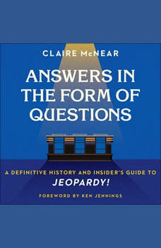 Answers in the Form of Questions: A Definitive History and Insider's Guide to Jeopardy!, Claire McNear
