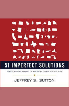 51 Imperfect Solutions: States and the Making of American Constitutional Law, Jeffrey S. Sutton