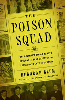 The Poison Squad: One Chemist's Single-Minded Crusade for Food Safety at the Turn of the Twentieth Century, Deborah Blum
