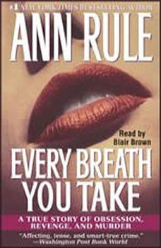 Every Breath You Take: A True Story of Obsession, Revenge, and Murder A True Story of Obsession, Revenge, and Murder, Ann Rule