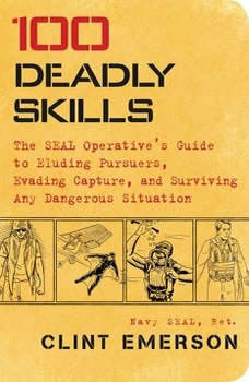 100 Deadly Skills: The SEAL Operative's Guide to Eluding Pursuers, Evading Capture, and Surviving Any Dangerous Situation The SEAL Operative's Guide to Eluding Pursuers, Evading Capture, and Surviving Any Dangerous Situation, Clint Emerson