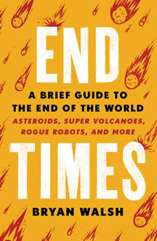 End Times: A Brief Guide to the End of the World, Bryan Walsh