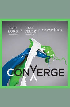 Converge: Transforming Business at the Intersection of Marketing and Technology, Bob W. Lord