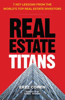 Real Estate Titans: 7 Key Lessons from the World's Top Real Estate Investors 7 Key Lessons from the World's Top Real Estate Investors, Erez Cohen