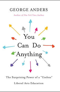 You Can Do Anything: The Surprising Power of a Useless Liberal Arts Education, George Anders