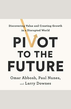 Pivot to the Future: Discovering Value and Creating Growth in a Disrupted World, Omar Abbosh