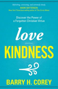 Love Kindness: Discover the Power of a Forgotten Christian Virtue, Barry H. Corey