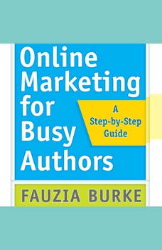 Online Marketing for Busy Authors: A Step-by-Step Guide A Step-by-Step Guide, Fauzia Burke