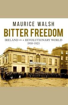 Bitter Freedom: Ireland in a Revolutionary World, Maurice Walsh
