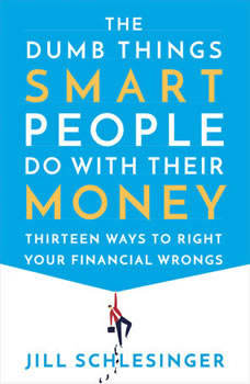 The Dumb Things Smart People Do with Their Money: Thirteen Ways to Right Your Financial Wrongs, Jill Schlesinger