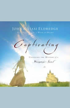 Captivating: Unveiling the Mystery of a Woman's Soul Unveiling the Mystery of a Woman's Soul, John Eldredge