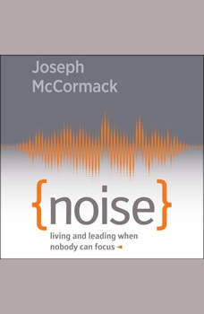 Noise: Living and Leading When Nobody Can Focus, Joseph McCormack