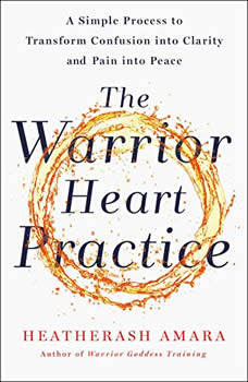 The Warrior Heart Practice: A Simple Process to Transform Confusion into Clarity and Pain into Peace, HeatherAsh Amara