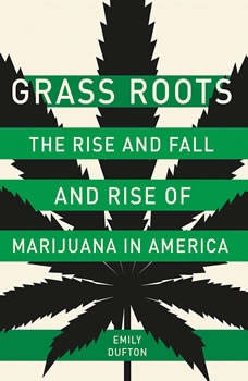 Grass Roots: The Rise and Fall and Rise of Marijuana in America The Rise and Fall and Rise of Marijuana in America, Emily Dufton