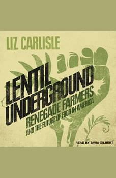 Lentil Underground: Renegade Farmers and the Future of Food in America, Liz Carlisle