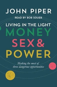 Living in the Light: Money, Sex and Power Money, Sex and Power, John Piper