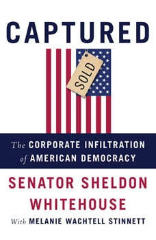Captured: The Corporate Infiltration of American Democracy The Corporate Infiltration of American Democracy, Sheldon Whitehouse
