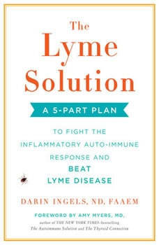 The Lyme Solution: A 5-Part Plan to Fight the Inflammatory Auto-Immune Response and Beat Lyme Disease A 5-Part Plan to Fight the Inflammatory Auto-Immune Response and Beat Lyme Disease, Darin Ingels