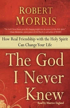 The God I Never Knew: How Real Friendship with the Holy Spirit Can Change Your Life How Real Friendship with the Holy Spirit Can Change Your Life, Robert Morris