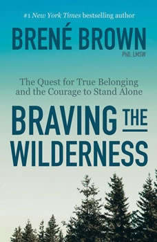 Braving the Wilderness: The Quest for True Belonging and the Courage to Stand Alone The Quest for True Belonging and the Courage to Stand Alone, BrenA© Brown