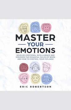 Master Your Emotions: Develop Emotional Intelligence and Discover the Essential Rules of When and How to Control Your Feelings, Eric Robertson