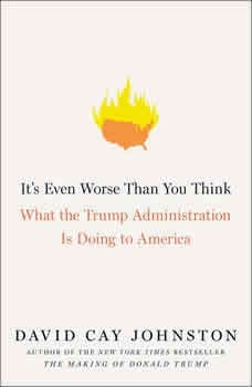 It's Even Worse Than You Think: What the Trump Administration Is Doing to America What the Trump Administration Is Doing to America, David Cay Johnston
