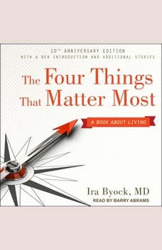 The Four Things That Matter Most 10th Anniversary Edition: A Book About Living A Book About Living, MD Byock