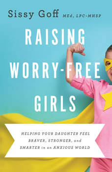 Raising Worry-Free Girls: Helping Your Daughter Feel Braver, Stronger, and Smarter in an Anxious World, MEd Goff