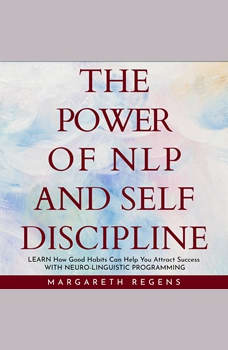 power of NLP and SELF DISCIPLINE, The: Learn How Good Habits Can Help You Attract Success WITH NEURO-LINGUISTIC PROGRAMMING., Margareth Regens