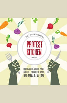 Protest Kitchen: Fight Injustice, Save the Planet, and Fuel Your Resistance One Meal at a Time, Carol J. Adams