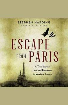 Escape from Paris: A True Story of Love and Resistance in Wartime France A True Story of Love and Resistance in Wartime France, Stephen Harding