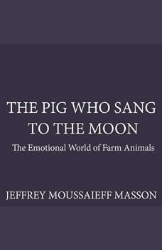 The Pig Who Sang to the Moon: The Emotional World of Farm Animals, Jeffrey Moussaieff Masson