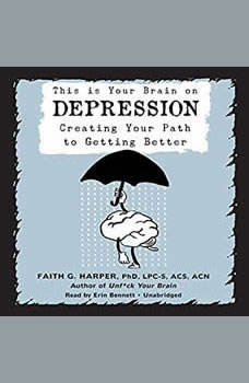 This Is Your Brain on Depression: Creating Your Path to Getting Better, Faith G. Harper, PhD, LPC-S, ACS, ACN