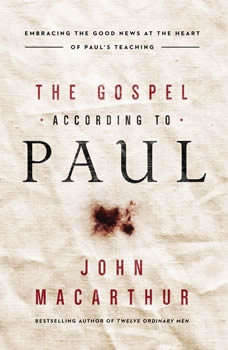 The Gospel According to Paul: Embracing the Good News at the Heart of Paul's Teachings Embracing the Good News at the Heart of Paul's Teachings, John F. MacArthur
