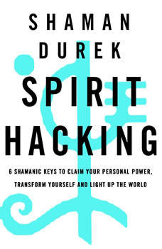 Spirit Hacking: Shamanic Keys to Reclaim Your Personal Power, Transform Yourself, and Light Up the World, Shaman Durek
