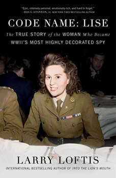 Code Name: Lise: The True Story of the Spy Who Became WWII's Most Highly Decorated Woman The True Story of the Spy Who Became WWII's Most Highly Decorated Woman, Larry Loftis