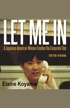 LET ME IN: a Japanese American Woman Crashes the Corporate Club 1976-1996, Elaine Koyama
