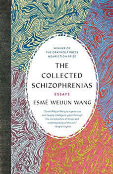 The Collected Schizophrenias: Essays Essays, Esme Weijun Wang