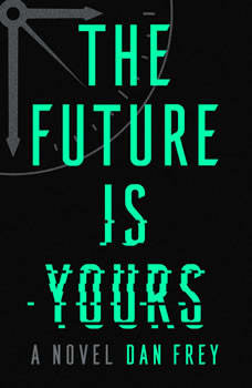 The Future Is Yours: A Novel, Dan Frey