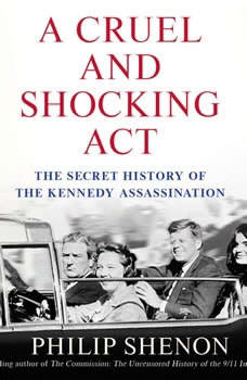 A Cruel and Shocking Act: The Secret History of the Kennedy Assassination, Philip Shenon