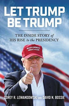 Let Trump Be Trump: The Inside Story of His Rise to the Presidency, Corey R. Lewandowski