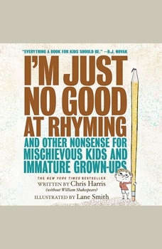 I'm Just No Good at Rhyming: And Other Nonsense for Mischievous Kids and Immature Grown-Ups, Chris Harris