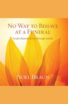 No way to behave at a funeral - a tale of personal loss through suicide, Noel Braun