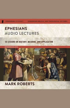 Ephesians: Audio Lectures (The Story of God Bible Commentary): 18 Lessons on History, Meaning, and Application, Mark D. Roberts