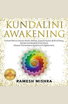 KUNDALINI AWAKENING: A Direct Path to Enhance Psychic Abilities, Expand Intuition & Mind Power. Activate and Decalcify Pineal Gland. Discover Transcendence & Spiritual Enlightenment. NEW VERSION, RAMESH MISHRA