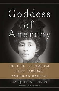 Goddess of Anarchy: The Life and Times of Lucy Parsons, American Radical The Life and Times of Lucy Parsons, American Radical, Jacqueline Jones