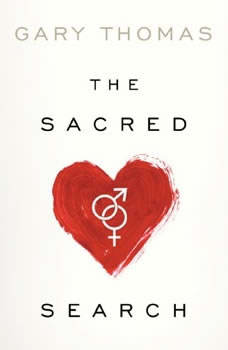 The Sacred Search: What If It's Not about Who You Marry, But Why?, Gary Thomas